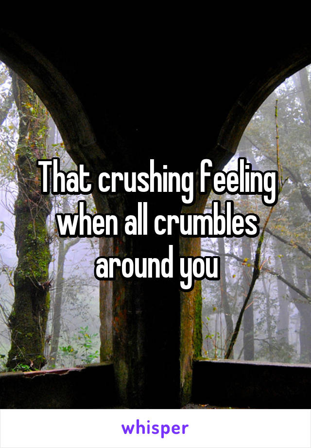 That crushing feeling when all crumbles around you