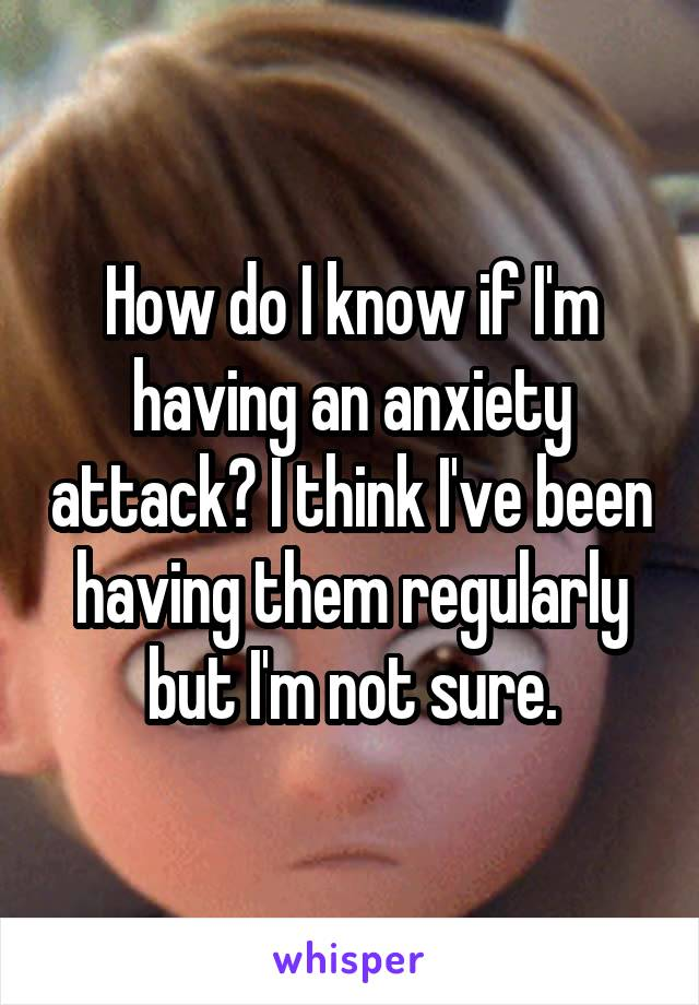 How do I know if I'm having an anxiety attack? I think I've been having them regularly but I'm not sure.