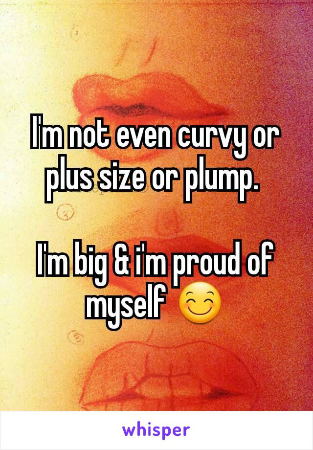 I'm not even curvy or plus size or plump.   I'm big & i'm proud of myself 😊