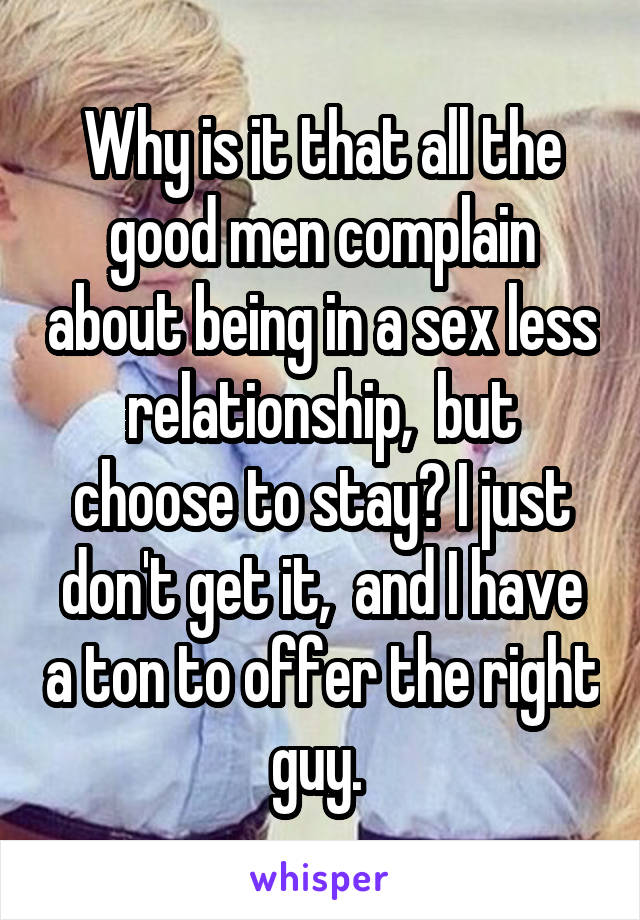 Why is it that all the good men complain about being in a sex less relationship,  but choose to stay? I just don't get it,  and I have a ton to offer the right guy.