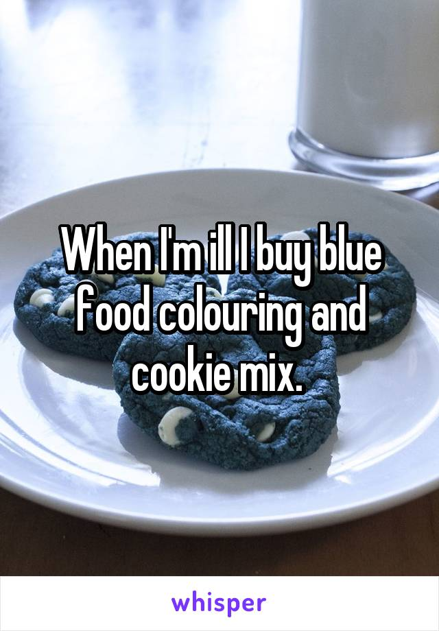 When I'm ill I buy blue food colouring and cookie mix.