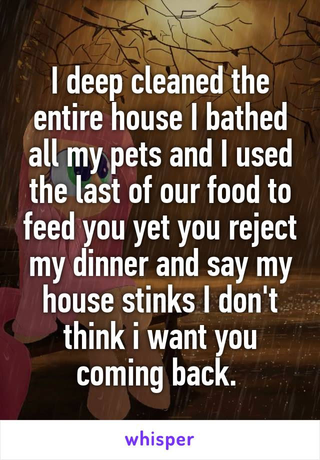 I deep cleaned the entire house I bathed all my pets and I used the last of our food to feed you yet you reject my dinner and say my house stinks I don't think i want you coming back.