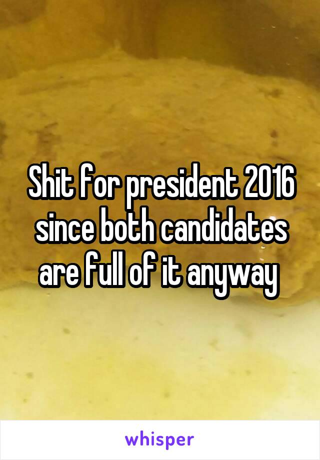 Shit for president 2016 since both candidates are full of it anyway