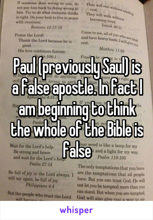 Paul (previously Saul) is a false apostle. In fact I am beginning to think the whole of the Bible is false