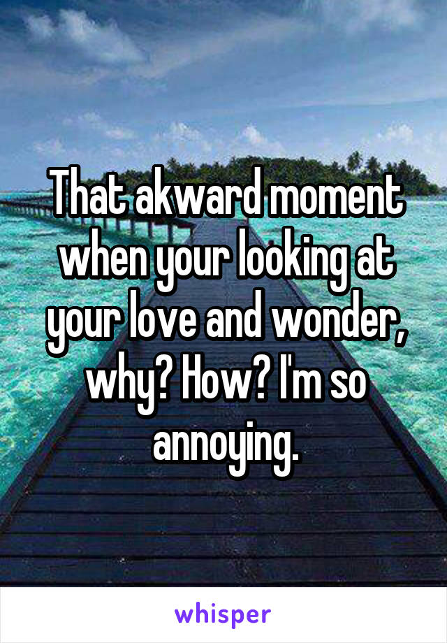 That akward moment when your looking at your love and wonder, why? How? I'm so annoying.