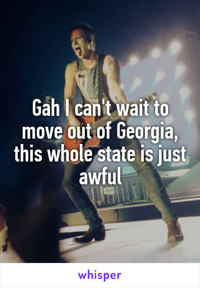 Gah I can't wait to move out of Georgia, this whole state is just awful
