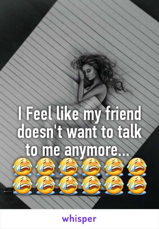 I Feel like my friend doesn't want to talk to me anymore...  😭😭😭😭😭😭😭😭😭😭😭😭
