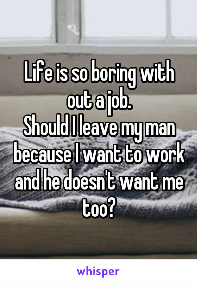 Life is so boring with out a job. Should I leave my man because I want to work and he doesn't want me too?