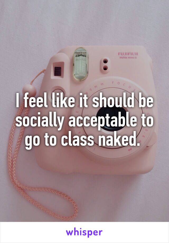I feel like it should be socially acceptable to go to class naked.