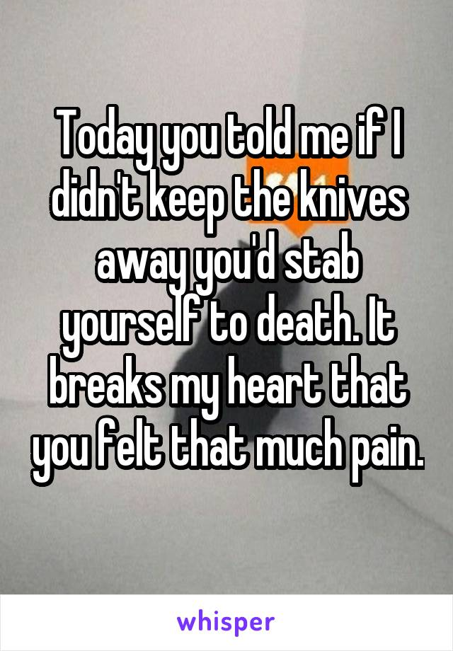 Today you told me if I didn't keep the knives away you'd stab yourself to death. It breaks my heart that you felt that much pain.