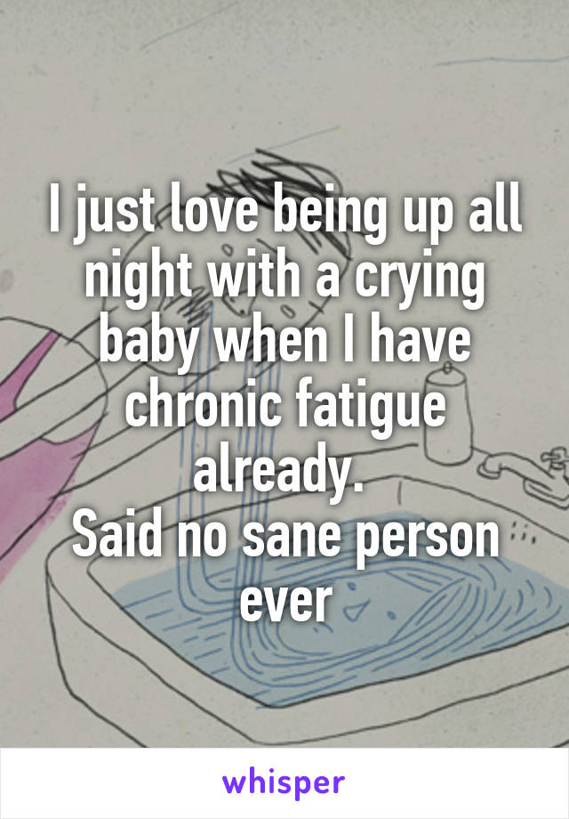 I just love being up all night with a crying baby when I have chronic fatigue already.  Said no sane person ever