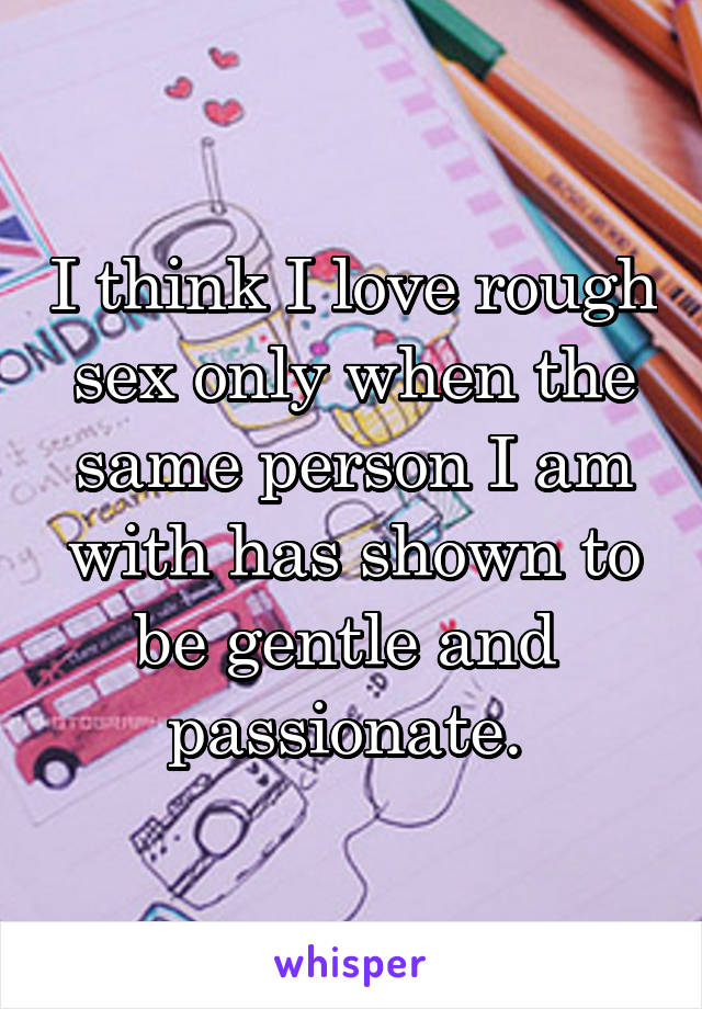 I think I love rough sex only when the same person I am with has shown to be gentle and  passionate.