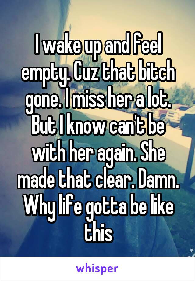 I wake up and feel empty. Cuz that bitch gone. I miss her a lot. But I know can't be with her again. She made that clear. Damn. Why life gotta be like this