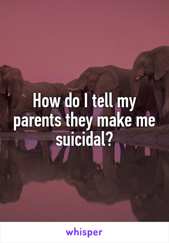 How do I tell my parents they make me suicidal?