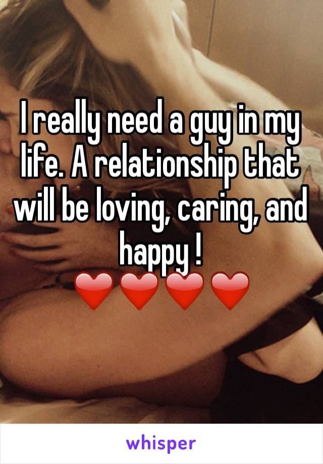 I really need a guy in my life. A relationship that will be loving, caring, and  happy !  ❤️❤️❤️❤️