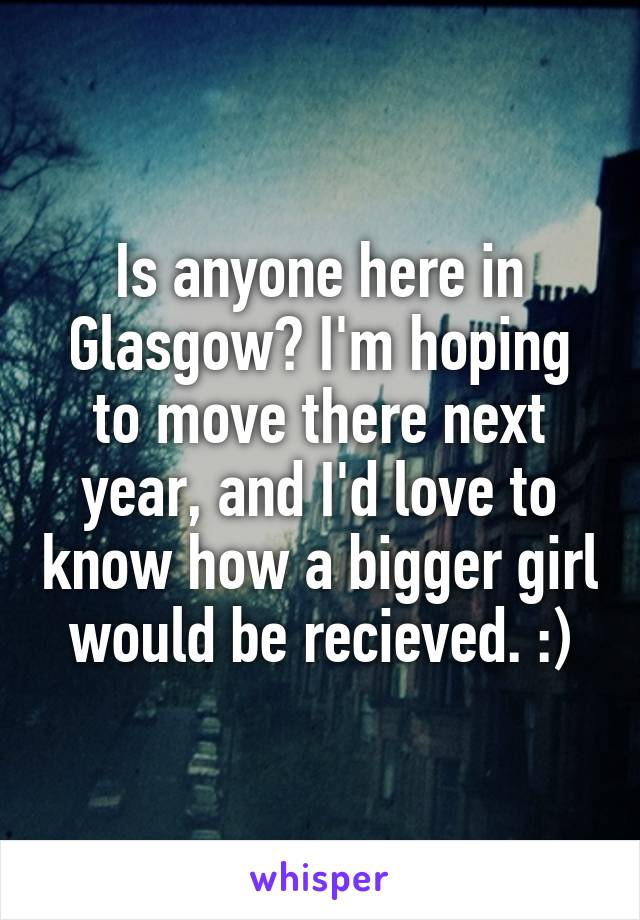 Is anyone here in Glasgow? I'm hoping to move there next year, and I'd love to know how a bigger girl would be recieved. :)