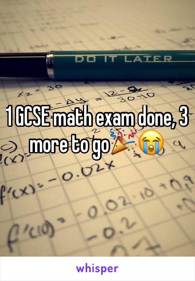 1 GCSE math exam done, 3 more to go🎉😭