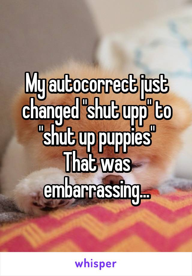 "My autocorrect just changed ""shut upp"" to ""shut up puppies"" That was embarrassing..."