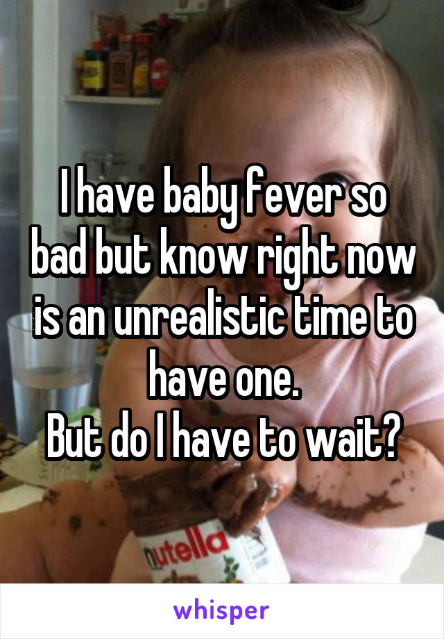 I have baby fever so bad but know right now is an unrealistic time to have one. But do I have to wait?