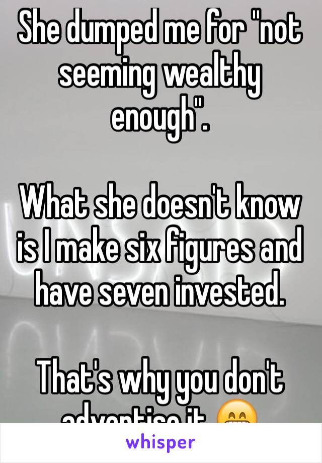 "She dumped me for ""not seeming wealthy enough"".  What she doesn't know is I make six figures and have seven invested.  That's why you don't advertise it 😁"