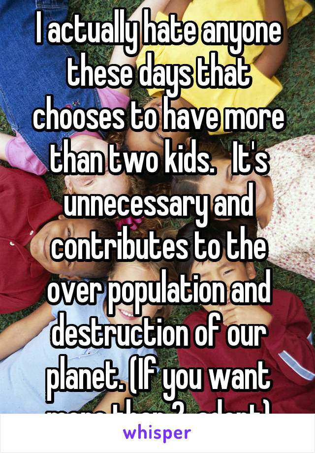 I actually hate anyone these days that chooses to have more than two kids.   It's unnecessary and contributes to the over population and destruction of our planet. (If you want more than 2, adopt)