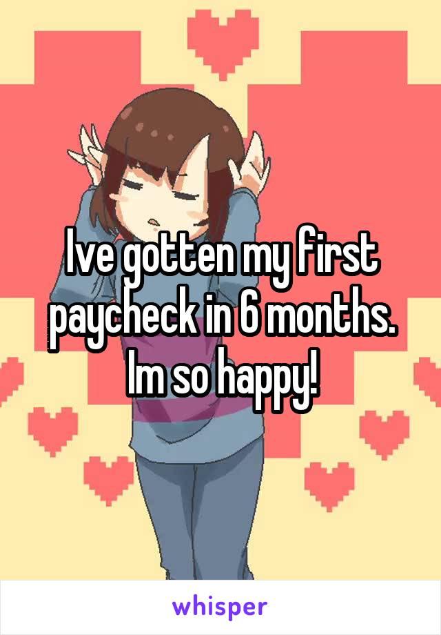 Ive gotten my first paycheck in 6 months. Im so happy!