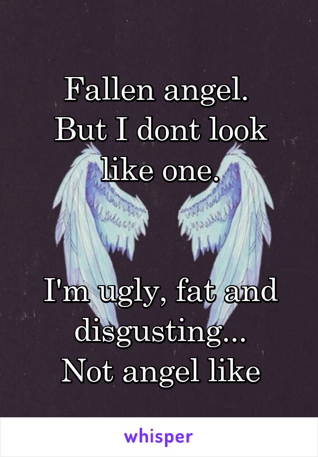 Fallen angel.  But I dont look like one.   I'm ugly, fat and disgusting... Not angel like