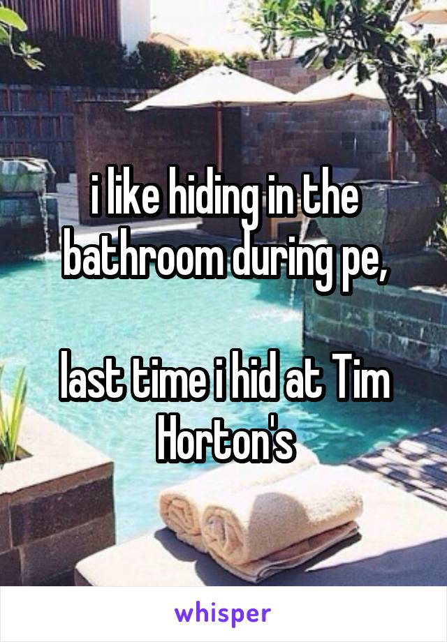 i like hiding in the bathroom during pe,  last time i hid at Tim Horton's