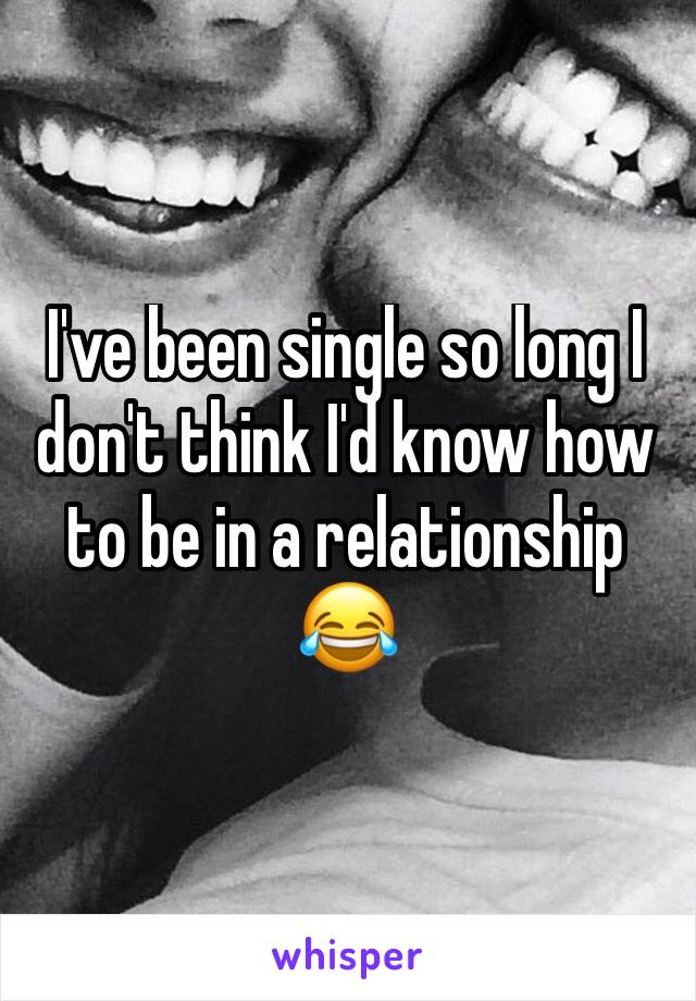 I've been single so long I don't think I'd know how to be in a relationship 😂