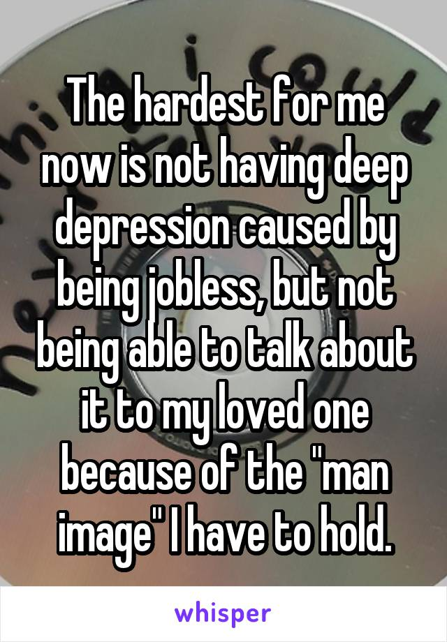 """The hardest for me now is not having deep depression caused by being jobless, but not being able to talk about it to my loved one because of the """"man image"""" I have to hold."""