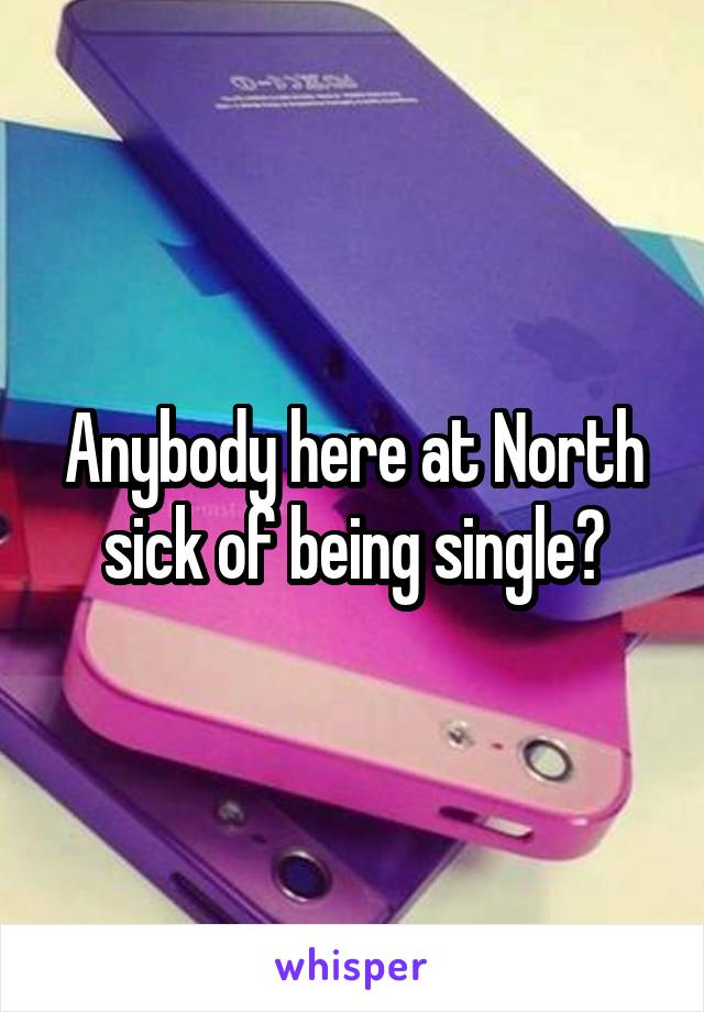 Anybody here at North sick of being single?