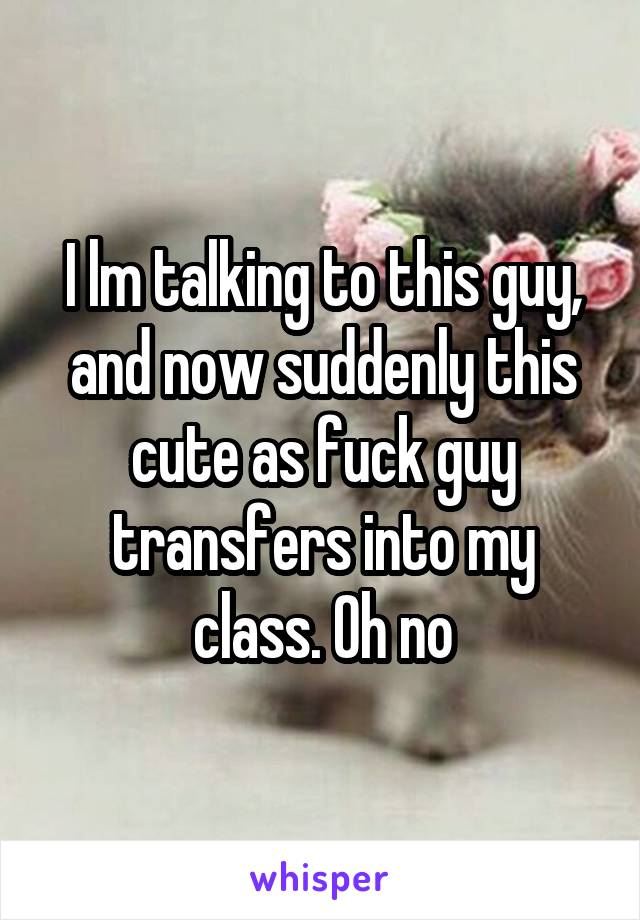 I lm talking to this guy, and now suddenly this cute as fuck guy transfers into my class. Oh no