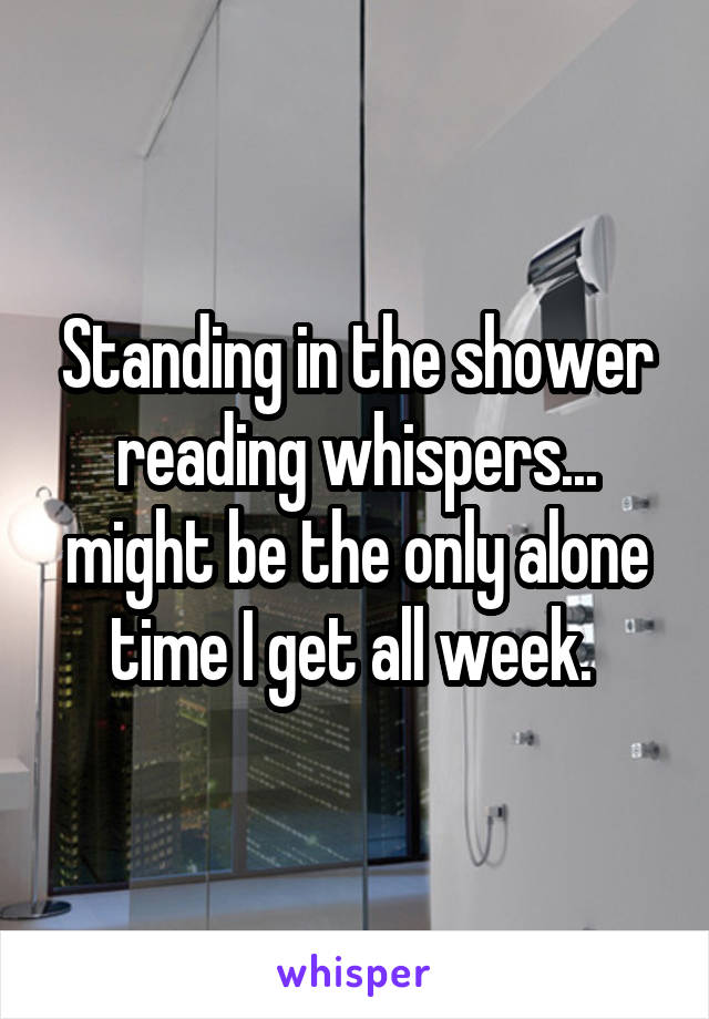 Standing in the shower reading whispers... might be the only alone time I get all week.