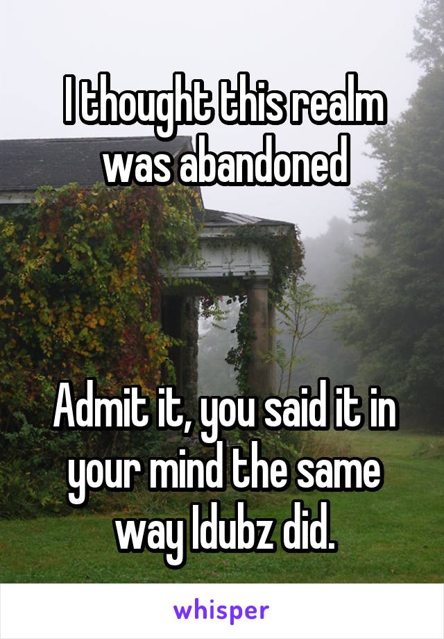 I thought this realm was abandoned    Admit it, you said it in your mind the same way Idubz did.