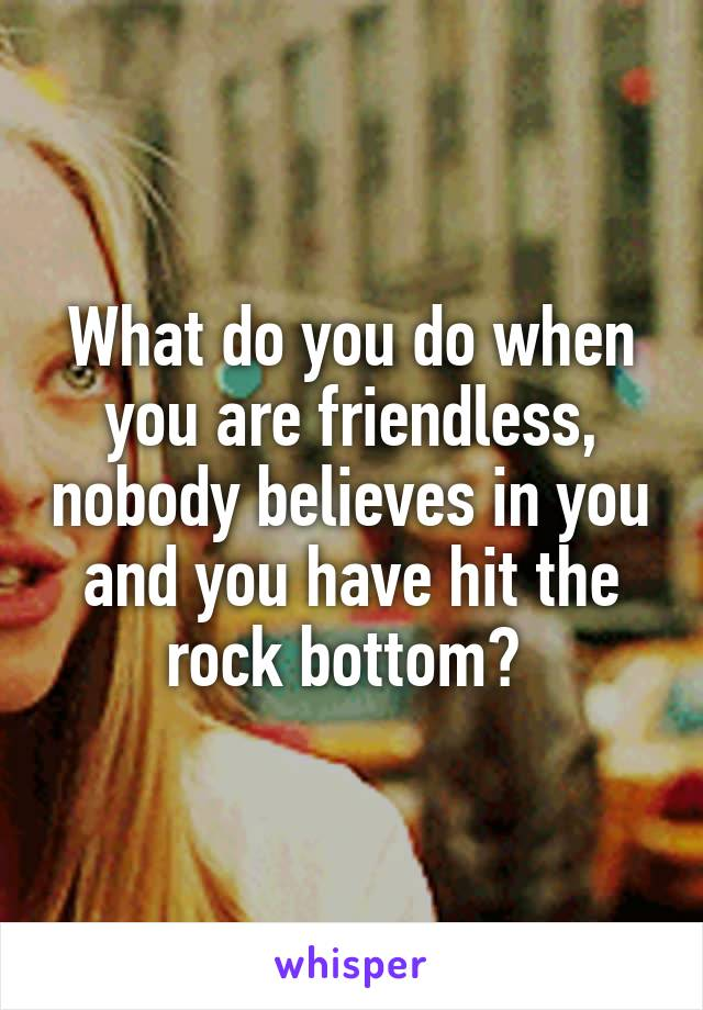 What do you do when you are friendless, nobody believes in you and you have hit the rock bottom?