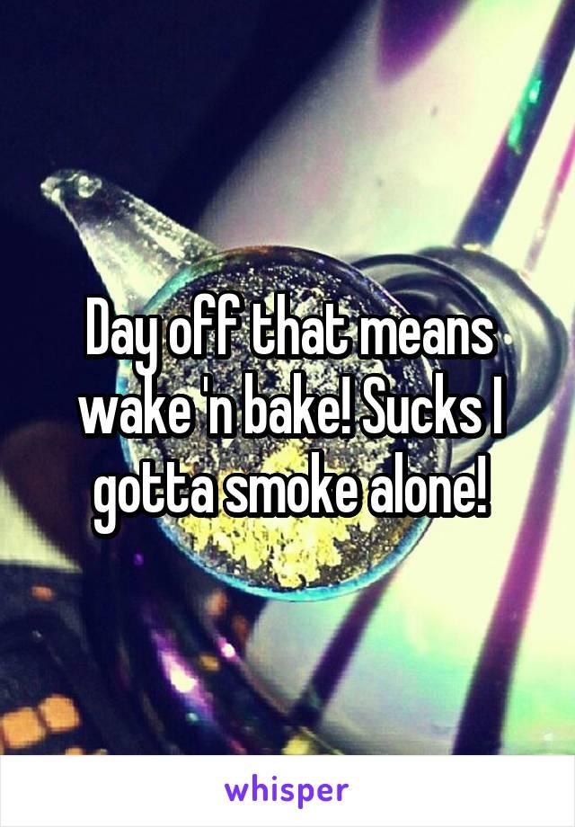 Day off that means wake 'n bake! Sucks I gotta smoke alone!