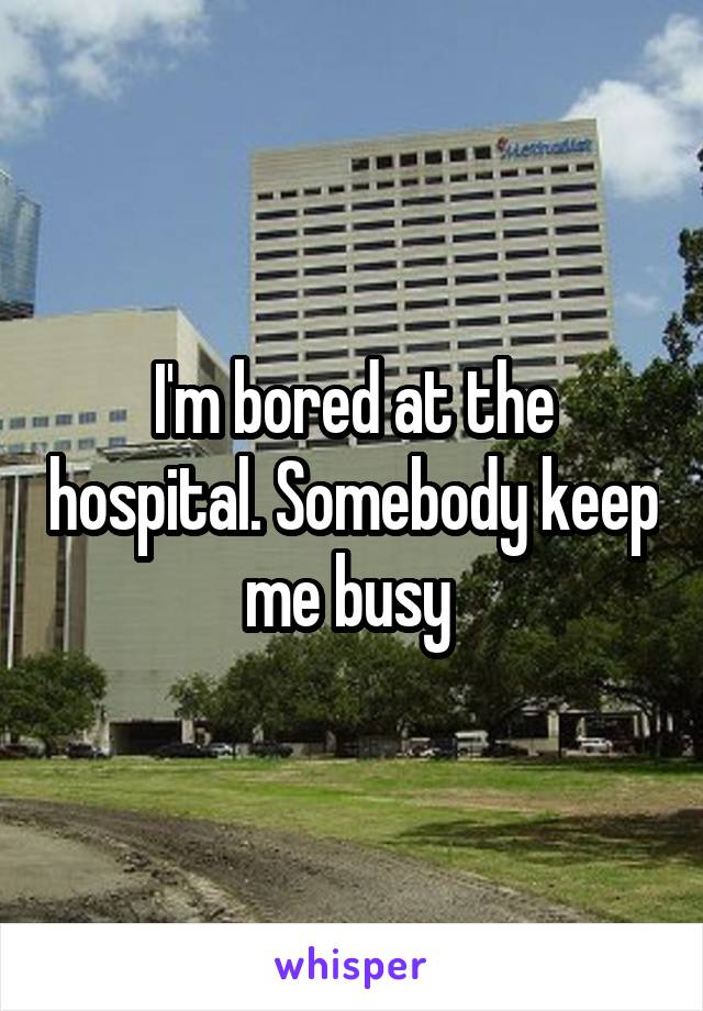 I'm bored at the hospital. Somebody keep me busy