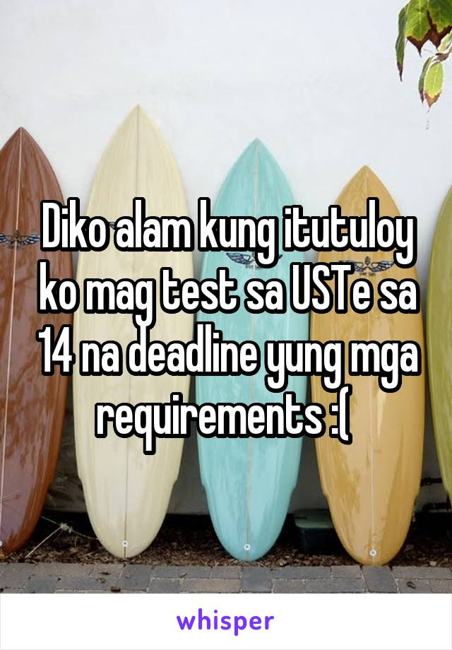 Diko alam kung itutuloy ko mag test sa USTe sa 14 na deadline yung mga requirements :(