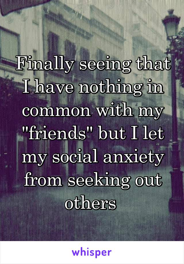 """Finally seeing that I have nothing in common with my """"friends"""" but I let my social anxiety from seeking out others"""