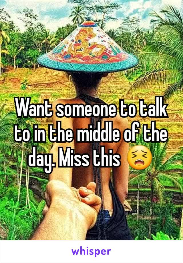 Want someone to talk to in the middle of the day. Miss this 😣