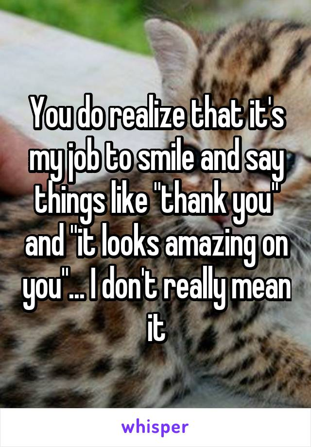 "You do realize that it's my job to smile and say things like ""thank you"" and ""it looks amazing on you""... I don't really mean it"