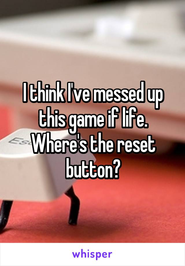 I think I've messed up this game if life. Where's the reset button?