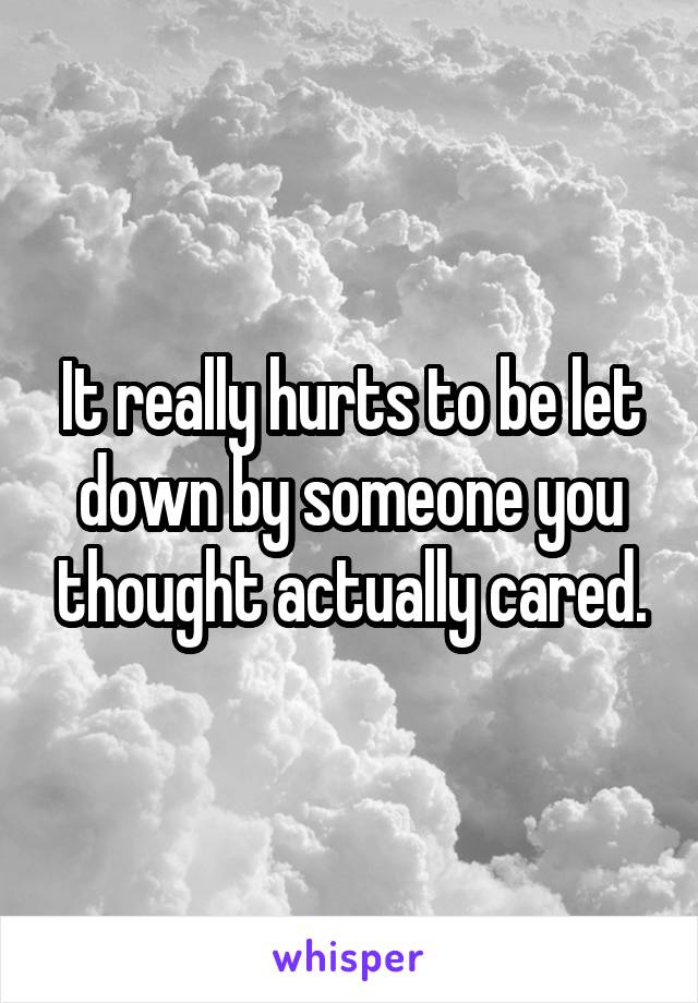 It really hurts to be let down by someone you thought actually cared.