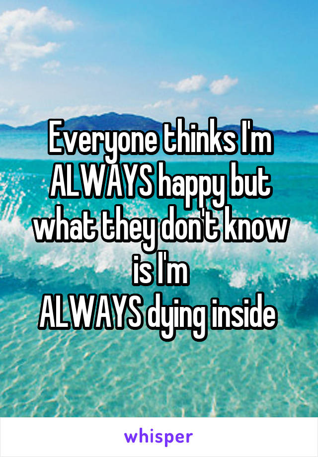 Everyone thinks I'm ALWAYS happy but what they don't know is I'm ALWAYS dying inside