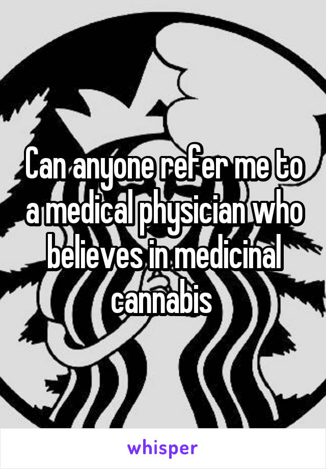 Can anyone refer me to a medical physician who believes in medicinal cannabis