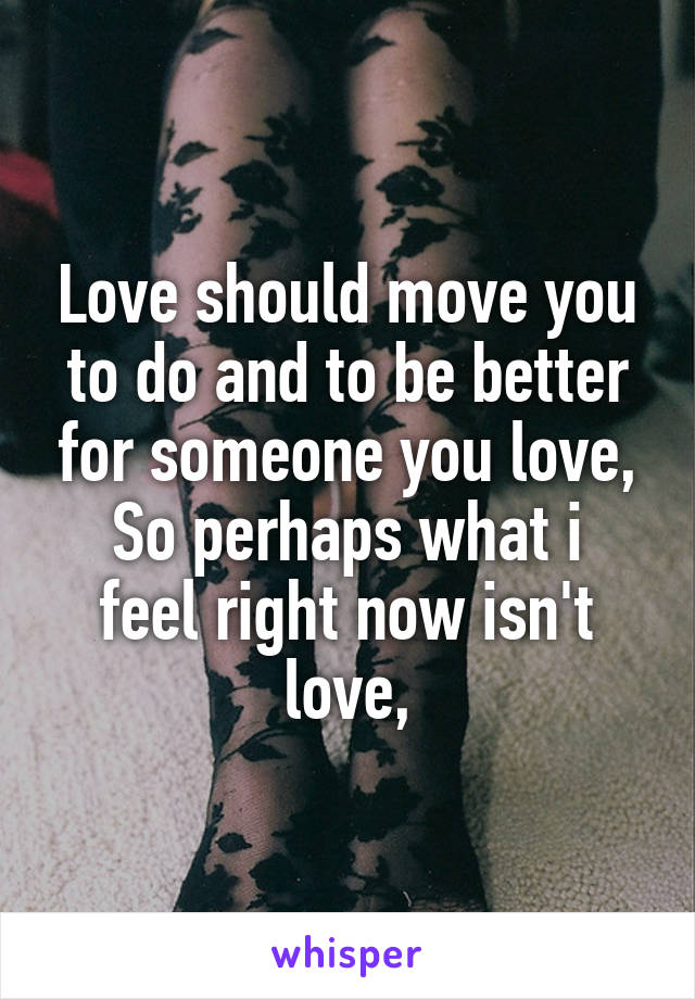 Love should move you to do and to be better for someone you love, So perhaps what i feel right now isn't love,