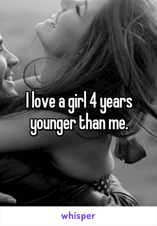 I love a girl 4 years younger than me.
