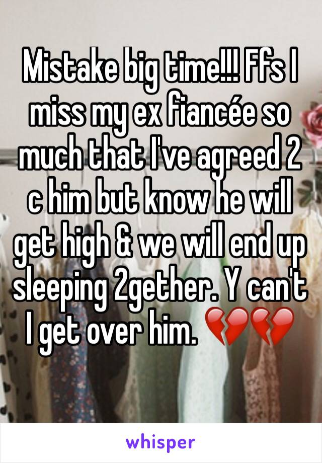 Mistake big time!!! Ffs I miss my ex fiancée so much that I've agreed 2 c him but know he will get high & we will end up sleeping 2gether. Y can't I get over him. 💔💔