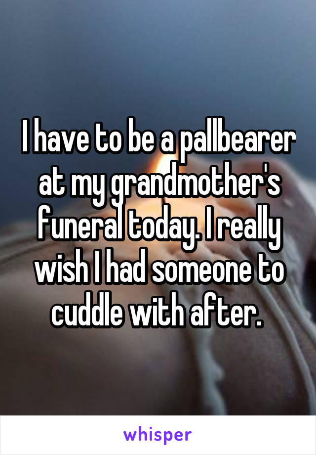 I have to be a pallbearer at my grandmother's funeral today. I really wish I had someone to cuddle with after.