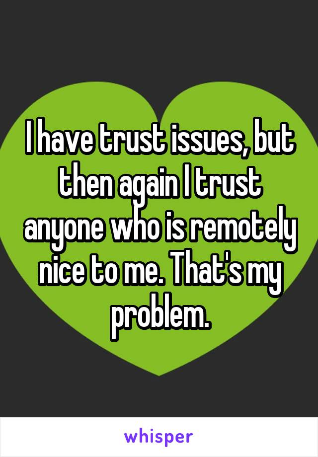 I have trust issues, but then again I trust anyone who is remotely nice to me. That's my problem.